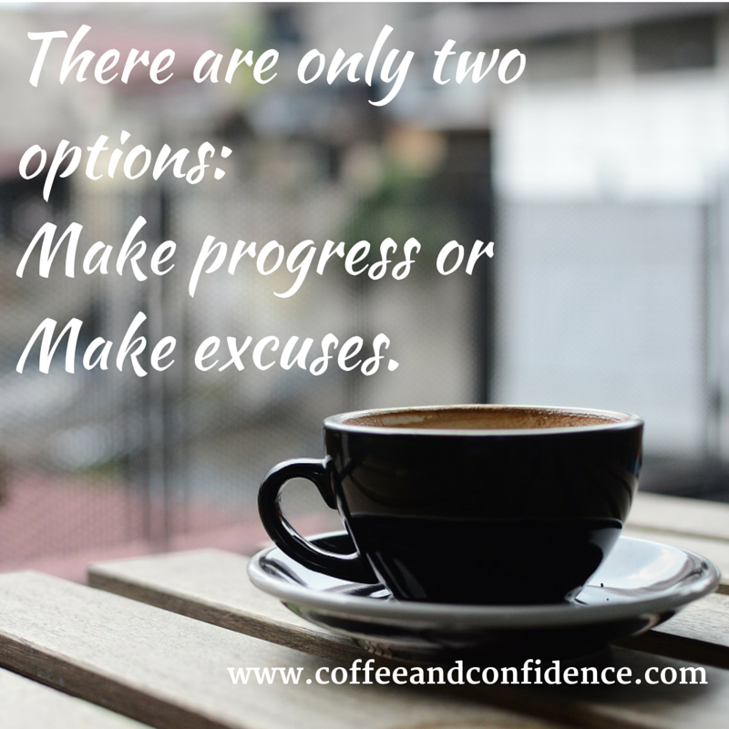 progress, excuses, coffee, wisdom, options, life